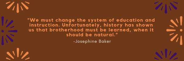 """We must change the system of education and instruction. Unfortunately, history has shown us that brotherhood must be learned, when it should be natural"" Quote by Josephine Baker"