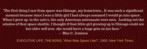 """The first thing I saw from space was Chicago, my hometown… It was such a significant moment because since I was a little girl I had always assumed I would go into space. When I grew up, in the 1960's, the only American astronauts were men.  Looking out the window of that space shuttle, I thought if that little girl growing up in Chicago could see her older self now, she would have a huge grin on her face.""  -- Mae C. Jemison"